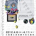 【アーカイブ】「映像表現の可能性(現・芸術漂流教室)」2011-2012 EXHIBITION! ファンファンファンファンファンファン