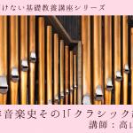 【06/19(土)・20(日)】オープン講座『今更聞けない基礎教養講座シリーズ』〜西洋音楽史その1「クラシック編」 〜 講師:高山博